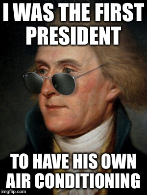 Thomas Jefferson | I WAS THE FIRST PRESIDENT TO HAVE HIS OWN AIR CONDITIONING | image tagged in thomas jefferson | made w/ Imgflip meme maker