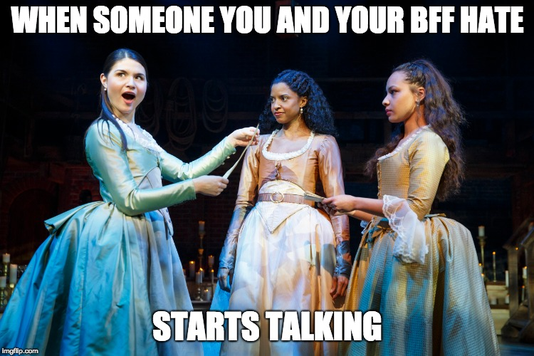 | WHEN SOMEONE YOU AND YOUR BFF HATE STARTS TALKING | image tagged in hamilton,musicals,memes | made w/ Imgflip meme maker