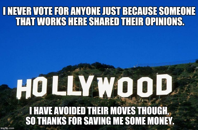 Scumbag Hollywood | I NEVER VOTE FOR ANYONE JUST BECAUSE SOMEONE THAT WORKS HERE SHARED THEIR OPINIONS. I HAVE AVOIDED THEIR MOVES THOUGH, SO THANKS FOR SAVING  | image tagged in scumbag hollywood | made w/ Imgflip meme maker