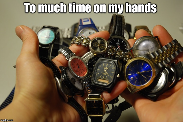 I've got to much time on my hands... | To much time on my hands | image tagged in time,styx | made w/ Imgflip meme maker