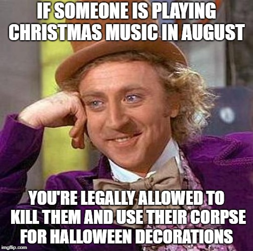 makes sence | IF SOMEONE IS PLAYING CHRISTMAS MUSIC IN AUGUST YOU'RE LEGALLY ALLOWED TO KILL THEM AND USE THEIR CORPSE FOR HALLOWEEN DECORATIONS | image tagged in memes,creepy condescending wonka | made w/ Imgflip meme maker