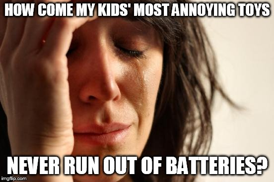 First World Problems Meme | HOW COME MY KIDS' MOST ANNOYING TOYS NEVER RUN OUT OF BATTERIES? | image tagged in memes,first world problems | made w/ Imgflip meme maker