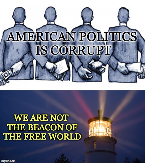 American Politics..... | AMERICAN POLITICS IS CORRUPT WE ARE NOT THE BEACON OF THE FREE WORLD | image tagged in corrupt,beacon,free world,american,politics,money | made w/ Imgflip meme maker