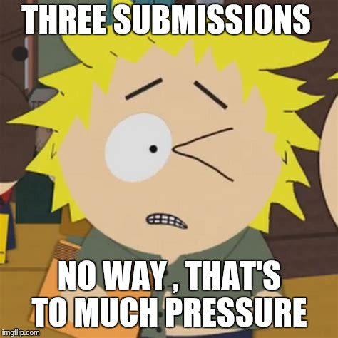 THREE SUBMISSIONS NO WAY , THAT'S TO MUCH PRESSURE | made w/ Imgflip meme maker