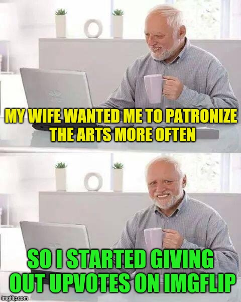 Sometimes I wonder what she's thinking |  MY WIFE WANTED ME TO PATRONIZE THE ARTS MORE OFTEN; SO I STARTED GIVING OUT UPVOTES ON IMGFLIP | image tagged in memes,hide the pain harold | made w/ Imgflip meme maker