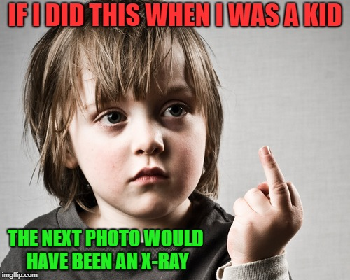 when i was a kid | IF I DID THIS WHEN I WAS A KID THE NEXT PHOTO WOULD HAVE BEEN AN X-RAY | image tagged in flipping the bird,kid | made w/ Imgflip meme maker