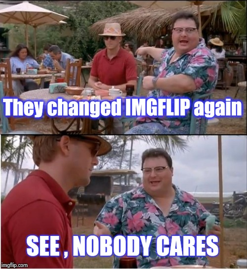 Depending on what device you use , you might not even notice | They changed IMGFLIP again SEE , NOBODY CARES | image tagged in memes,see nobody cares,unnecessary tags,changes,cool,not sure if | made w/ Imgflip meme maker