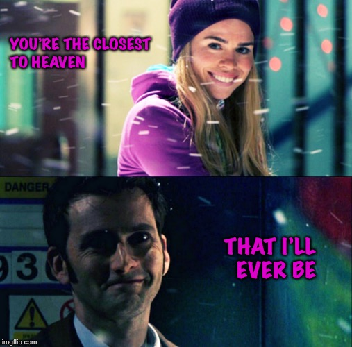 You're the closest to heaven |  YOU'RE THE CLOSEST TO HEAVEN; THAT I'LL EVER BE | image tagged in doctor who,rose tyler | made w/ Imgflip meme maker