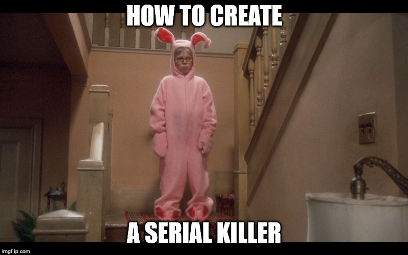 A Christmas Story - Deranged Easter Bunny | HOW TO CREATE A SERIAL KILLER | image tagged in a christmas story - deranged easter bunny | made w/ Imgflip meme maker