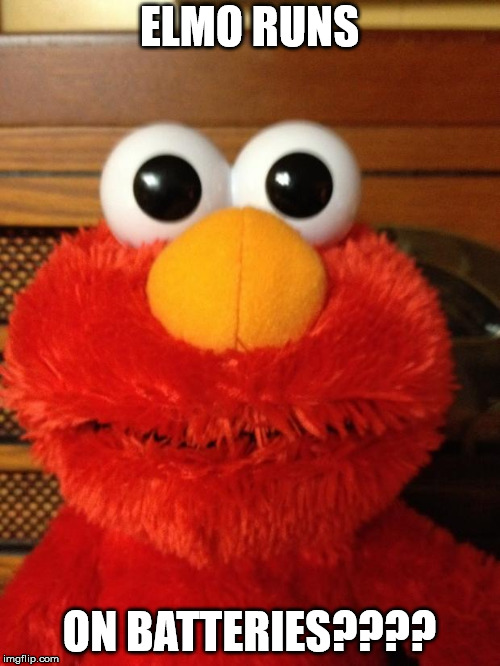 Tickle Me Hell No | ELMO RUNS ON BATTERIES???? | image tagged in tickle me hell no | made w/ Imgflip meme maker