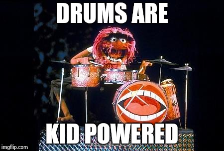 Animal on drums | DRUMS ARE KID POWERED | image tagged in animal on drums | made w/ Imgflip meme maker