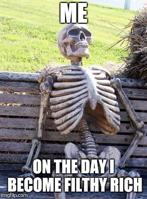 Waiting Skeleton Meme | ME ON THE DAY I BECOME FILTHY RICH | image tagged in memes,waiting skeleton | made w/ Imgflip meme maker