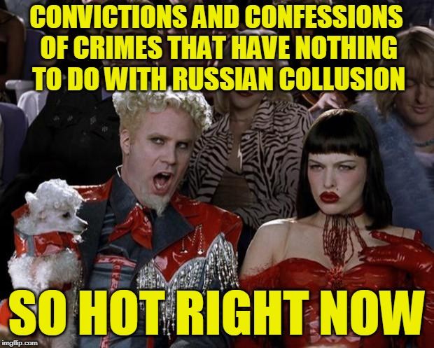 Mueller Investigation: Going Nowhere, But Making Great Time |  CONVICTIONS AND CONFESSIONS OF CRIMES THAT HAVE NOTHING TO DO WITH RUSSIAN COLLUSION; SO HOT RIGHT NOW | image tagged in mugatu so hot right now,spygate,trump russia collusion,robert mueller | made w/ Imgflip meme maker