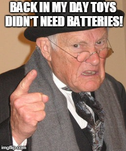 Back In My Day Meme | BACK IN MY DAY TOYS DIDN'T NEED BATTERIES! | image tagged in memes,back in my day | made w/ Imgflip meme maker