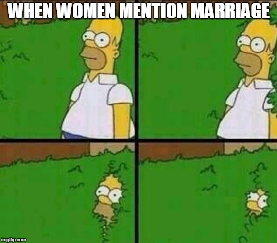 Homer Simpson in Bush - Large | WHEN WOMEN MENTION MARRIAGE | image tagged in homer simpson in bush - large | made w/ Imgflip meme maker