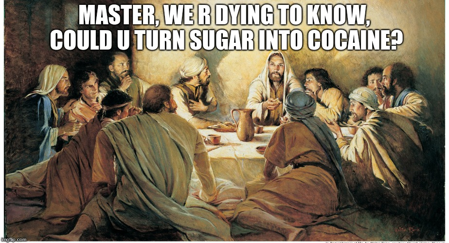 Jesus the Miracle Maker | MASTER, WE R DYING TO KNOW, COULD U TURN SUGAR INTO COCAINE? | image tagged in cocaine,jesus | made w/ Imgflip meme maker