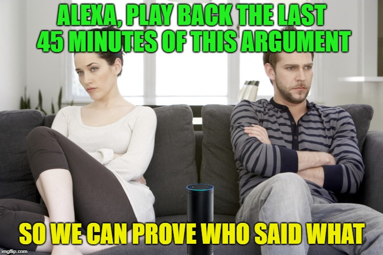 spooky machines |  ALEXA, PLAY BACK THE LAST 45 MINUTES OF THIS ARGUMENT; SO WE CAN PROVE WHO SAID WHAT | image tagged in couple arguing,alexa,memes,funny,listening | made w/ Imgflip meme maker