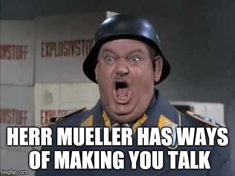 Putting the screws to them | HERR MUELLER HAS WAYS OF MAKING YOU TALK | image tagged in sgt schultz shouting,nazi,robert mueller,stormtrooper,heil,mueller | made w/ Imgflip meme maker