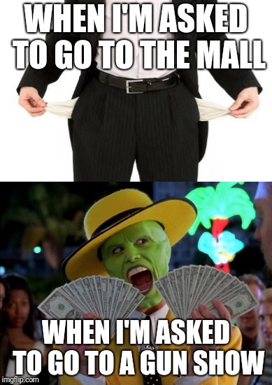 Mall vs. Gun Show Money | WHEN I'M ASKED TO GO TO THE MALL WHEN I'M ASKED TO GO TO A GUN SHOW | image tagged in gun show,money,mall,broke | made w/ Imgflip meme maker
