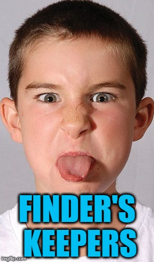 tongue out | FINDER'S KEEPERS | image tagged in tongue out | made w/ Imgflip meme maker