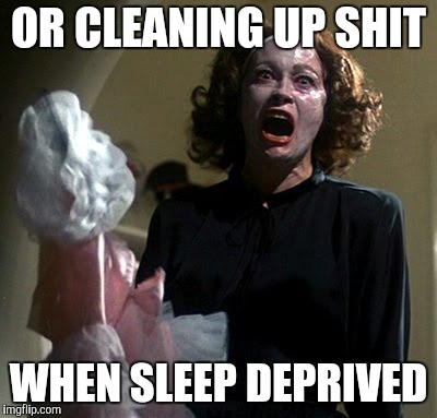 Mommy Dearest | OR CLEANING UP SHIT WHEN SLEEP DEPRIVED | image tagged in mommy dearest | made w/ Imgflip meme maker