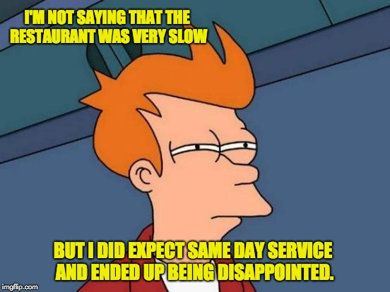 Futurama Fry Meme | I'M NOT SAYING THAT THE RESTAURANT WAS VERY SLOW BUT I DID EXPECT SAME DAY SERVICE AND ENDED UP BEING DISAPPOINTED. | image tagged in memes,futurama fry | made w/ Imgflip meme maker