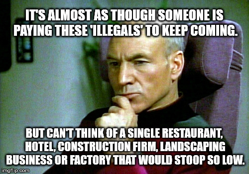 Thinking hard | IT'S ALMOST AS THOUGH SOMEONE IS PAYING THESE 'ILLEGALS' TO KEEP COMING. BUT CAN'T THINK OF A SINGLE RESTAURANT, HOTEL, CONSTRUCTION FIRM, L | image tagged in thinking hard | made w/ Imgflip meme maker