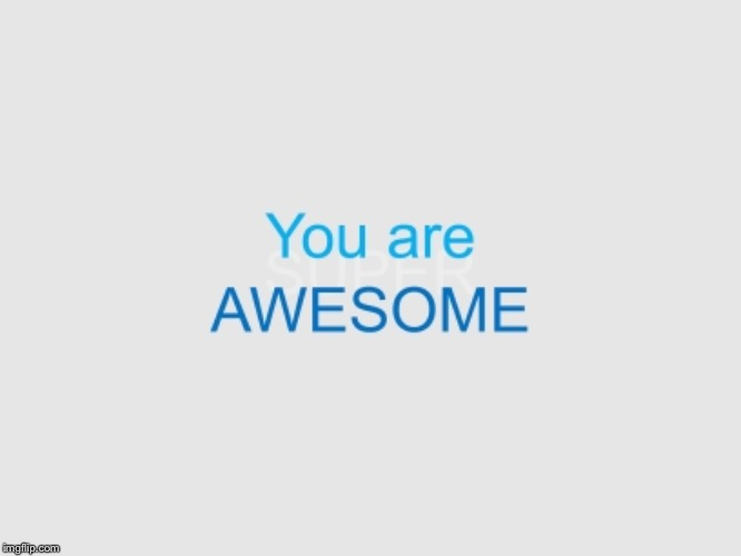 Awesome | image tagged in motivation,awesomeness,you | made w/ Imgflip meme maker