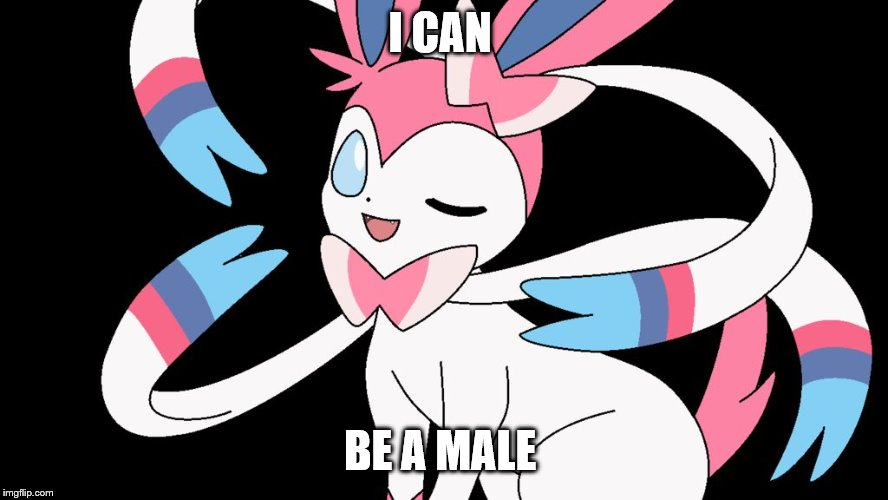 cute sylveon |  I CAN; BE A MALE | image tagged in cute sylveon | made w/ Imgflip meme maker