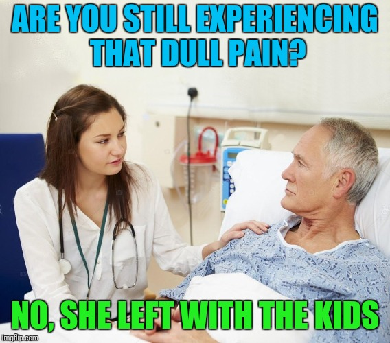 Doctor with patient | ARE YOU STILL EXPERIENCING THAT DULL PAIN? NO, SHE LEFT WITH THE KIDS | image tagged in doctor with patient | made w/ Imgflip meme maker