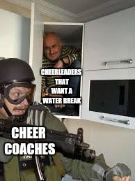 Cheer Stuff |  CHEERLEADERS THAT WANT A WATER BREAK; CHEER COACHES | image tagged in can't get me,cheer,cheerleaders,cheerleader | made w/ Imgflip meme maker