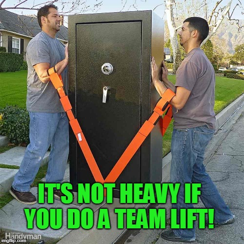 heavy lift | IT'S NOT HEAVY IF YOU DO A TEAM LIFT! | image tagged in heavy lift | made w/ Imgflip meme maker