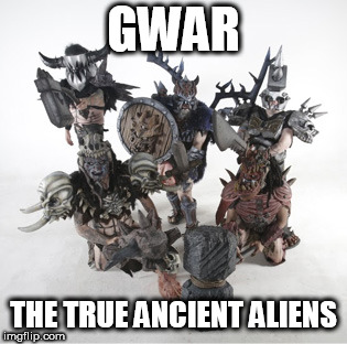GWAR | GWAR THE TRUE ANCIENT ALIENS | image tagged in gwar,ancient aliens,ancient astronauts,aliens,astronauts,true | made w/ Imgflip meme maker