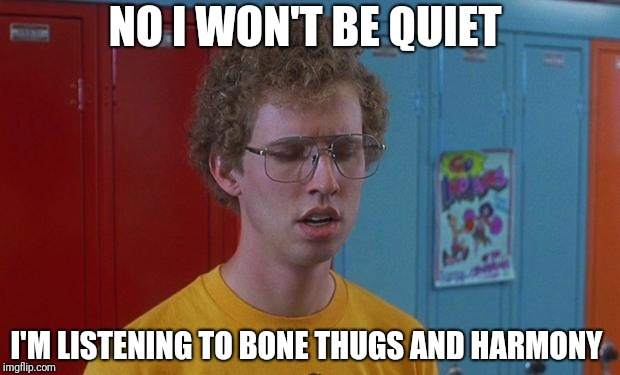 Napoleon Dynamite Skills | NO I WON'T BE QUIET I'M LISTENING TO BONE THUGS AND HARMONY | image tagged in napoleon dynamite skills | made w/ Imgflip meme maker