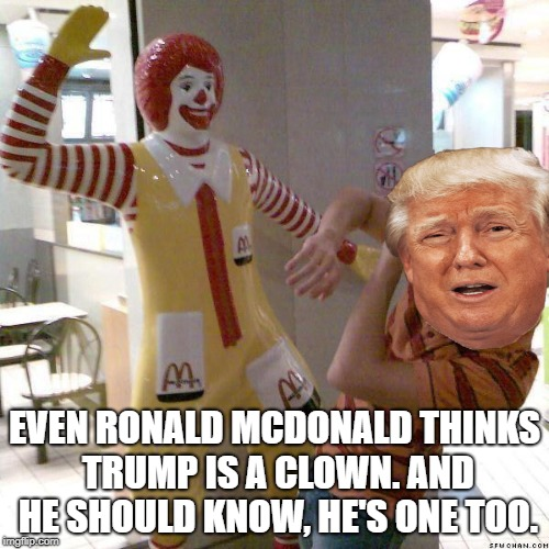 McDonald slap | EVEN RONALD MCDONALD THINKS TRUMP IS A CLOWN. AND HE SHOULD KNOW, HE'S ONE TOO. | image tagged in mcdonald slap | made w/ Imgflip meme maker