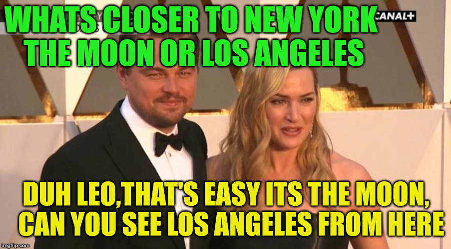 dumb blonde | WHATS CLOSER TO NEW YORK THE MOON OR LOS ANGELES DUH LEO,THAT'S EASY ITS THE MOON,  CAN YOU SEE LOS ANGELES FROM HERE | image tagged in dumb blonde,moon,leonardo dicaprio,leonardo dicaprio and kate winslet template puns 1 | made w/ Imgflip meme maker