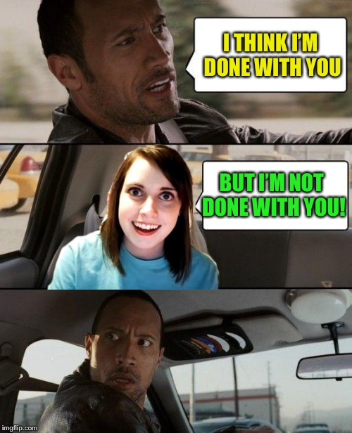 The Rock Driving Meme | I THINK I'M DONE WITH YOU BUT I'M NOT DONE WITH YOU! | image tagged in memes,the rock driving | made w/ Imgflip meme maker