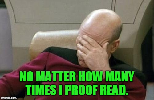 Captain Picard Facepalm Meme | NO MATTER HOW MANY TIMES I PROOF READ. | image tagged in memes,captain picard facepalm | made w/ Imgflip meme maker