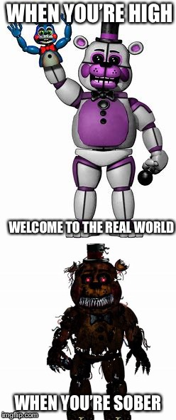 Fnaf real truth | WHEN YOU'RE HIGH WHEN YOU'RE SOBER WELCOME TO THE REAL WORLD | image tagged in fnaf,five nights at freddy's | made w/ Imgflip meme maker