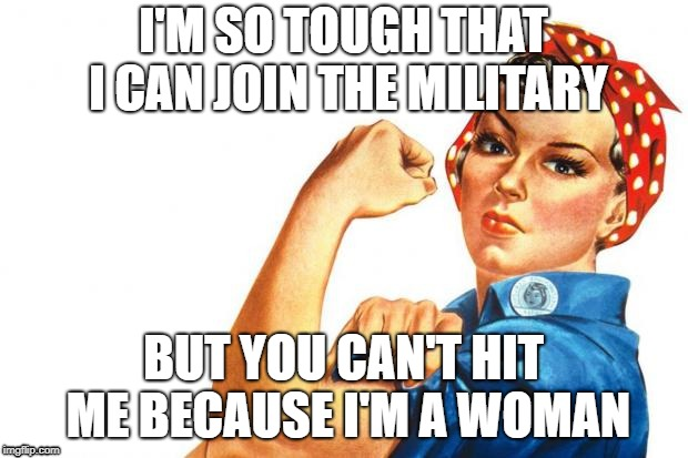 Women RIghts | I'M SO TOUGH THAT I CAN JOIN THE MILITARY BUT YOU CAN'T HIT ME BECAUSE I'M A WOMAN | image tagged in women rights | made w/ Imgflip meme maker