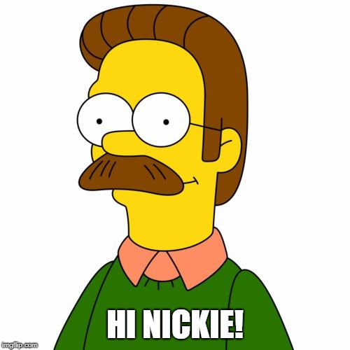 Ned Flanders | HI NICKIE! | image tagged in ned flanders | made w/ Imgflip meme maker