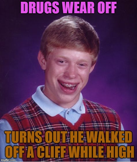 Bad Luck Brian Meme | DRUGS WEAR OFF TURNS OUT HE WALKED OFF A CLIFF WHILE HIGH | image tagged in memes,bad luck brian | made w/ Imgflip meme maker