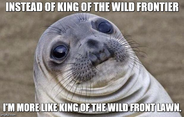 Awkward Moment Sealion Meme | INSTEAD OF KING OF THE WILD FRONTIER I'M MORE LIKE KING OF THE WILD FRONT LAWN. | image tagged in memes,awkward moment sealion | made w/ Imgflip meme maker