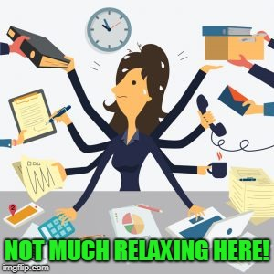 busy | NOT MUCH RELAXING HERE! | image tagged in busy | made w/ Imgflip meme maker