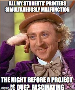 teacher humour | ALL MY STUDENTS' PRINTERS SIMULTANEOUSLY MALFUNCTION THE NIGHT BEFORE A PROJECT IS DUE?  FASCINATING | image tagged in memes,teachers | made w/ Imgflip meme maker