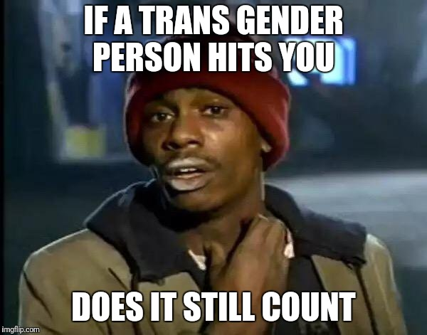Y'all Got Any More Of That Meme | IF A TRANS GENDER PERSON HITS YOU DOES IT STILL COUNT | image tagged in memes,y'all got any more of that | made w/ Imgflip meme maker