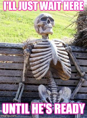 Waiting Skeleton Meme | I'LL JUST WAIT HERE UNTIL HE'S READY | image tagged in memes,waiting skeleton | made w/ Imgflip meme maker