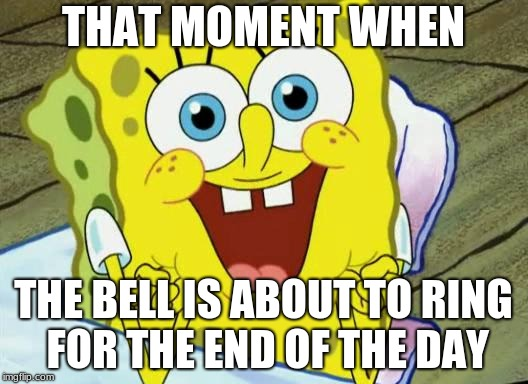 Spongebob hopeful |  THAT MOMENT WHEN; THE BELL IS ABOUT TO RING FOR THE END OF THE DAY | image tagged in spongebob hopeful | made w/ Imgflip meme maker