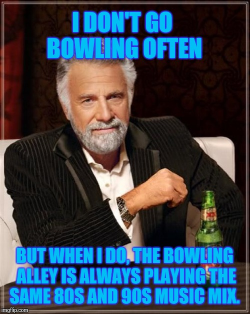UB 40, Guns N Roses, and more... | I DON'T GO BOWLING OFTEN BUT WHEN I DO, THE BOWLING ALLEY IS ALWAYS PLAYING THE SAME 80S AND 90S MUSIC MIX. | image tagged in memes,the most interesting man in the world | made w/ Imgflip meme maker