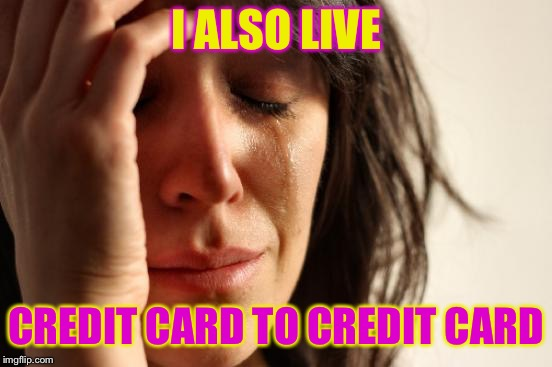 First World Problems Meme | I ALSO LIVE CREDIT CARD TO CREDIT CARD | image tagged in memes,first world problems | made w/ Imgflip meme maker